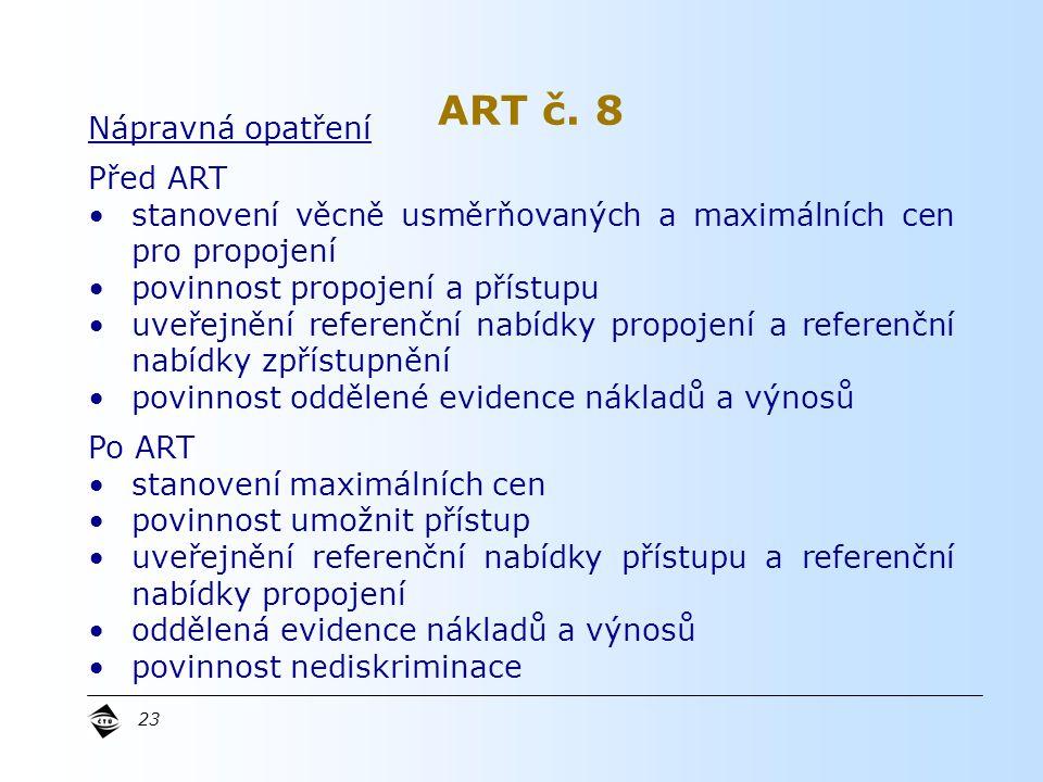 23 Nápravná opatření Před ART stanovení věcně usměrňovaných a maximálních cen pro propojení povinnost propojení a přístupu uveřejnění referenční nabídky propojení a referenční nabídky zpřístupnění povinnost oddělené evidence nákladů a výnosů Po ART stanovení maximálních cen povinnost umožnit přístup uveřejnění referenční nabídky přístupu a referenční nabídky propojení oddělená evidence nákladů a výnosů povinnost nediskriminace ART č.