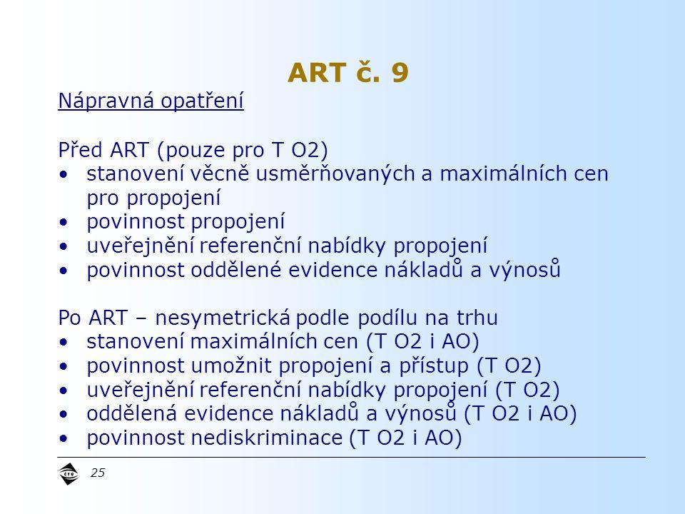 25 Nápravná opatření Před ART (pouze pro T O2) stanovení věcně usměrňovaných a maximálních cen pro propojení povinnost propojení uveřejnění referenční nabídky propojení povinnost oddělené evidence nákladů a výnosů Po ART – nesymetrická podle podílu na trhu stanovení maximálních cen (T O2 i AO) povinnost umožnit propojení a přístup (T O2) uveřejnění referenční nabídky propojení (T O2) oddělená evidence nákladů a výnosů (T O2 i AO) povinnost nediskriminace (T O2 i AO) ART č.