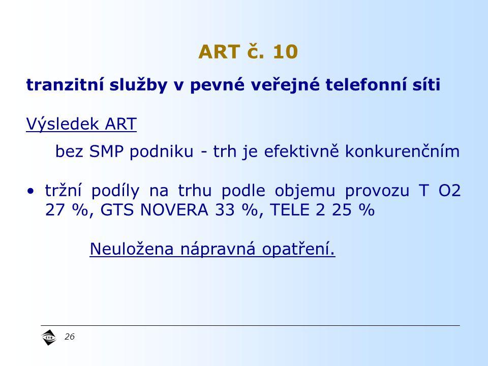 26 tranzitní služby v pevné veřejné telefonní síti Výsledek ART bez SMP podniku - trh je efektivně konkurenčním tržní podíly na trhu podle objemu provozu T O2 27 %, GTS NOVERA 33 %, TELE 2 25 % Neuložena nápravná opatření.