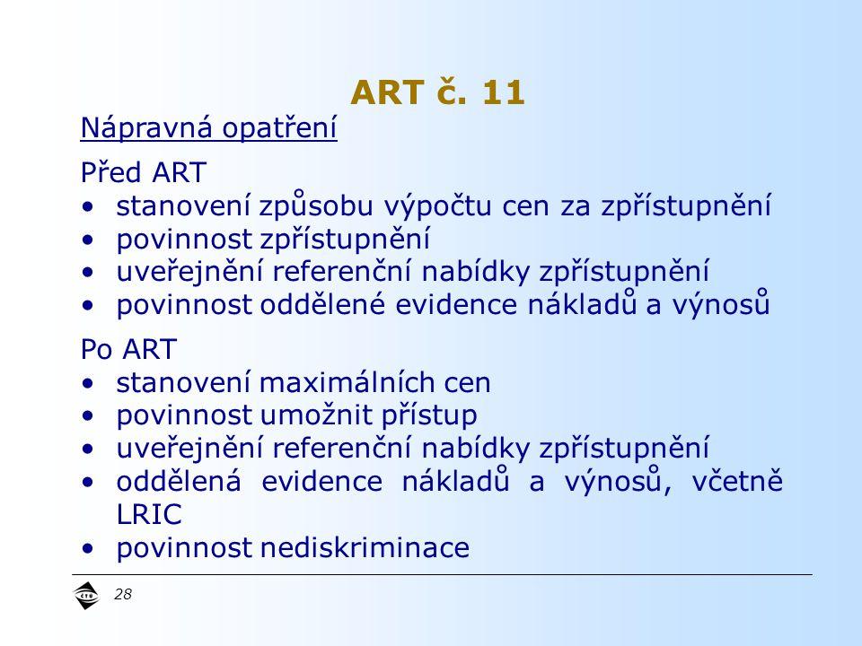 28 Nápravná opatření Před ART stanovení způsobu výpočtu cen za zpřístupnění povinnost zpřístupnění uveřejnění referenční nabídky zpřístupnění povinnost oddělené evidence nákladů a výnosů Po ART stanovení maximálních cen povinnost umožnit přístup uveřejnění referenční nabídky zpřístupnění oddělená evidence nákladů a výnosů, včetně LRIC povinnost nediskriminace ART č.