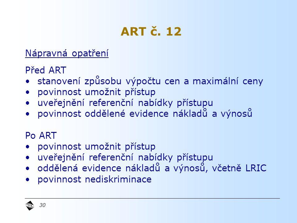 30 Nápravná opatření Před ART stanovení způsobu výpočtu cen a maximální ceny povinnost umožnit přístup uveřejnění referenční nabídky přístupu povinnost oddělené evidence nákladů a výnosů Po ART povinnost umožnit přístup uveřejnění referenční nabídky přístupu oddělená evidence nákladů a výnosů, včetně LRIC povinnost nediskriminace ART č.