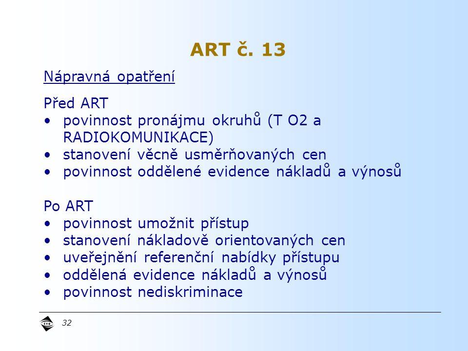 32 Nápravná opatření Před ART povinnost pronájmu okruhů (T O2 a RADIOKOMUNIKACE) stanovení věcně usměrňovaných cen povinnost oddělené evidence nákladů a výnosů Po ART povinnost umožnit přístup stanovení nákladově orientovaných cen uveřejnění referenční nabídky přístupu oddělená evidence nákladů a výnosů povinnost nediskriminace ART č.