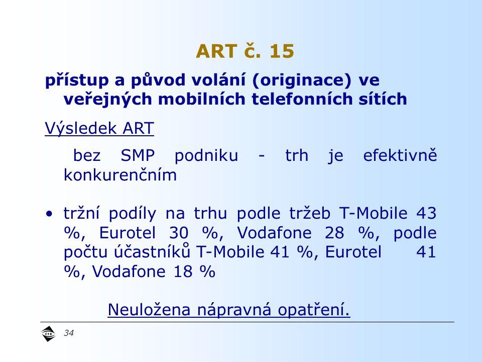 34 přístup a původ volání (originace) ve veřejných mobilních telefonních sítích Výsledek ART bez SMP podniku - trh je efektivně konkurenčním tržní podíly na trhu podle tržeb T-Mobile 43 %, Eurotel 30 %, Vodafone 28 %, podle počtu účastníků T-Mobile 41 %, Eurotel 41 %, Vodafone 18 % Neuložena nápravná opatření.