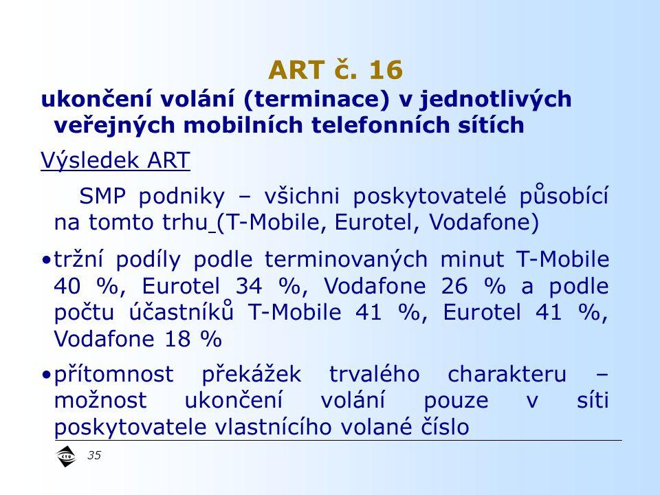 35 ukončení volání (terminace) v jednotlivých veřejných mobilních telefonních sítích Výsledek ART SMP podniky – všichni poskytovatelé působící na tomto trhu (T-Mobile, Eurotel, Vodafone) tržní podíly podle terminovaných minut T-Mobile 40 %, Eurotel 34 %, Vodafone 26 % a podle počtu účastníků T-Mobile 41 %, Eurotel 41 %, Vodafone 18 % přítomnost překážek trvalého charakteru – možnost ukončení volání pouze v síti poskytovatele vlastnícího volané číslo ART č.