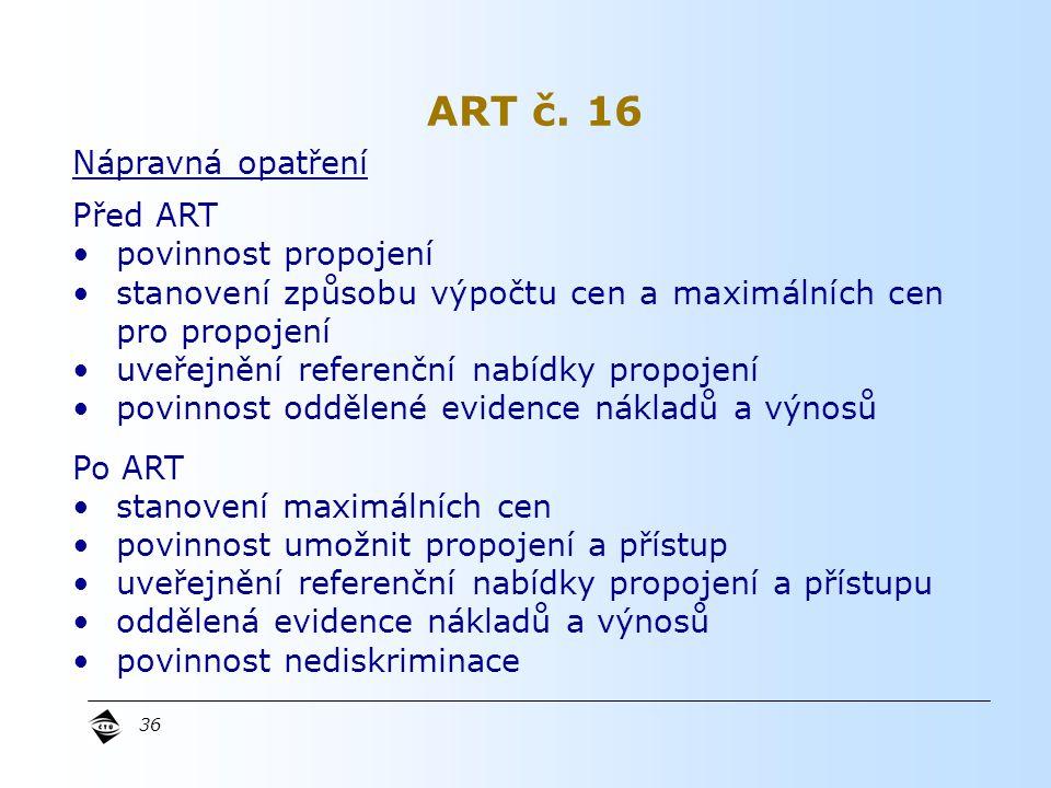 36 Nápravná opatření Před ART povinnost propojení stanovení způsobu výpočtu cen a maximálních cen pro propojení uveřejnění referenční nabídky propojení povinnost oddělené evidence nákladů a výnosů Po ART stanovení maximálních cen povinnost umožnit propojení a přístup uveřejnění referenční nabídky propojení a přístupu oddělená evidence nákladů a výnosů povinnost nediskriminace ART č.