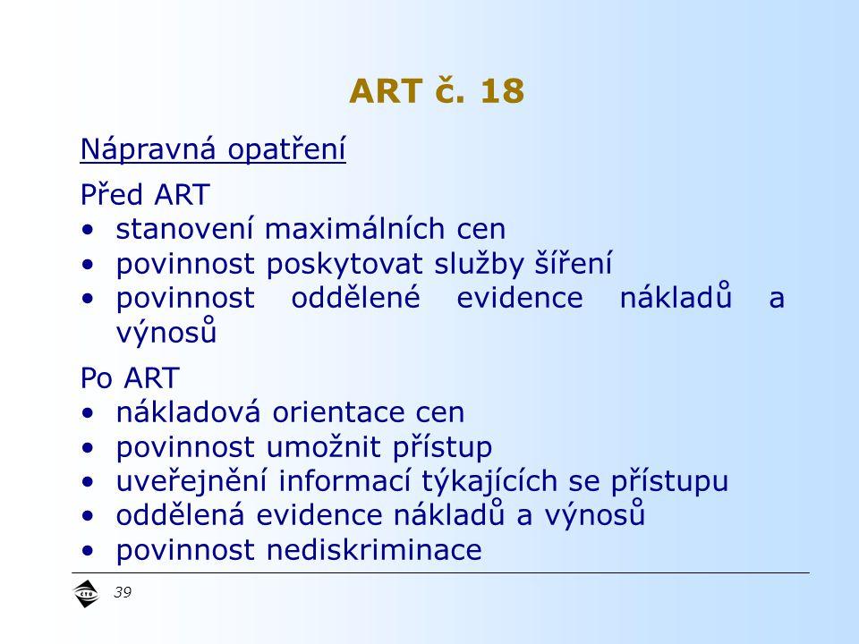 39 Nápravná opatření Před ART stanovení maximálních cen povinnost poskytovat služby šíření povinnost oddělené evidence nákladů a výnosů Po ART nákladová orientace cen povinnost umožnit přístup uveřejnění informací týkajících se přístupu oddělená evidence nákladů a výnosů povinnost nediskriminace ART č.