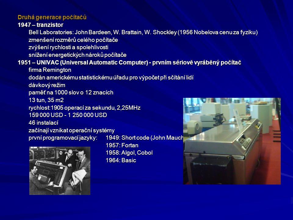 Druhá generace počítačů 1947 – tranzistor Bell Laboratories: John Bardeen, W. Brattain, W. Shockley (1956 Nobelova cenu za fyziku) zmenšení rozměrů ce