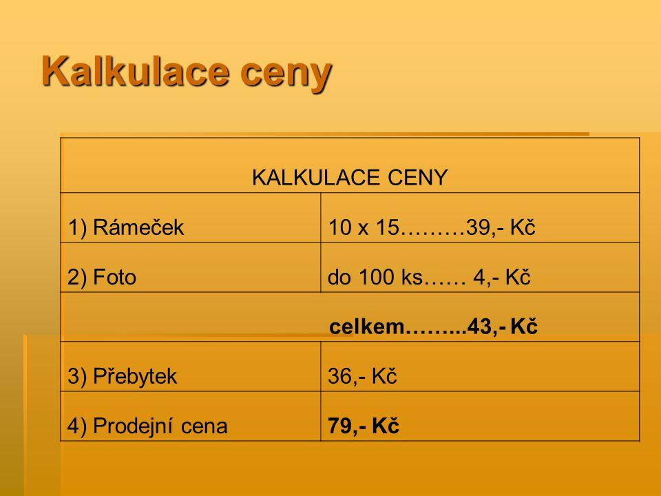Kalkulace ceny KALKULACE CENY 1) Rámeček10 x 15………39,- Kč 2) Fotodo 100 ks…… 4,- Kč celkem……...43,- Kč 3) Přebytek36,- Kč 4) Prodejní cena79,- Kč
