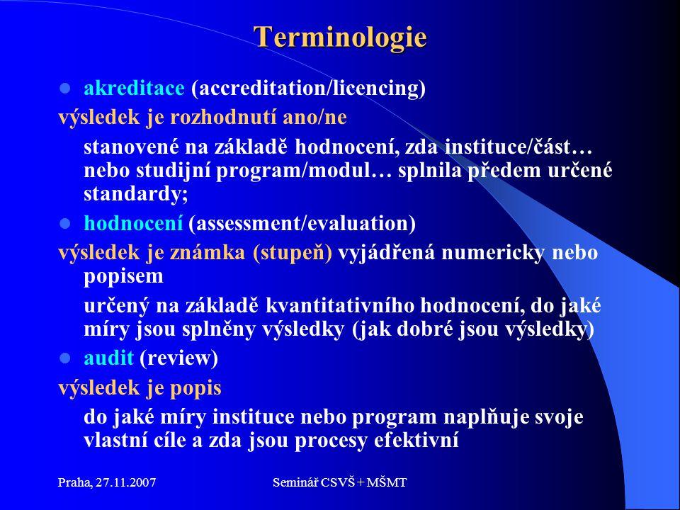 Praha, 27.11.2007Seminář CSVŠ + MŠMT Terminologie akreditace (accreditation/licencing) výsledek je rozhodnutí ano/ne stanovené na základě hodnocení, zda instituce/část… nebo studijní program/modul… splnila předem určené standardy; hodnocení (assessment/evaluation) výsledek je známka (stupeň) vyjádřená numericky nebo popisem určený na základě kvantitativního hodnocení, do jaké míry jsou splněny výsledky (jak dobré jsou výsledky) audit (review) výsledek je popis do jaké míry instituce nebo program naplňuje svoje vlastní cíle a zda jsou procesy efektivní