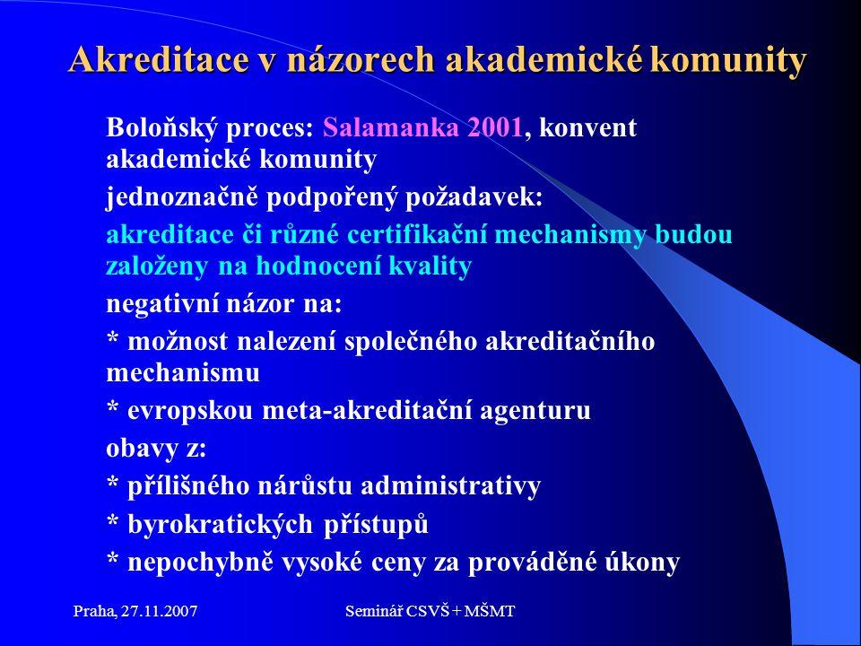 Praha, 27.11.2007Seminář CSVŠ + MŠMT Akreditace v názorech akademické komunity Boloňský proces: Salamanka 2001, konvent akademické komunity jednoznačně podpořený požadavek: akreditace či různé certifikační mechanismy budou založeny na hodnocení kvality negativní názor na: * možnost nalezení společného akreditačního mechanismu * evropskou meta-akreditační agenturu obavy z: * přílišného nárůstu administrativy * byrokratických přístupů * nepochybně vysoké ceny za prováděné úkony