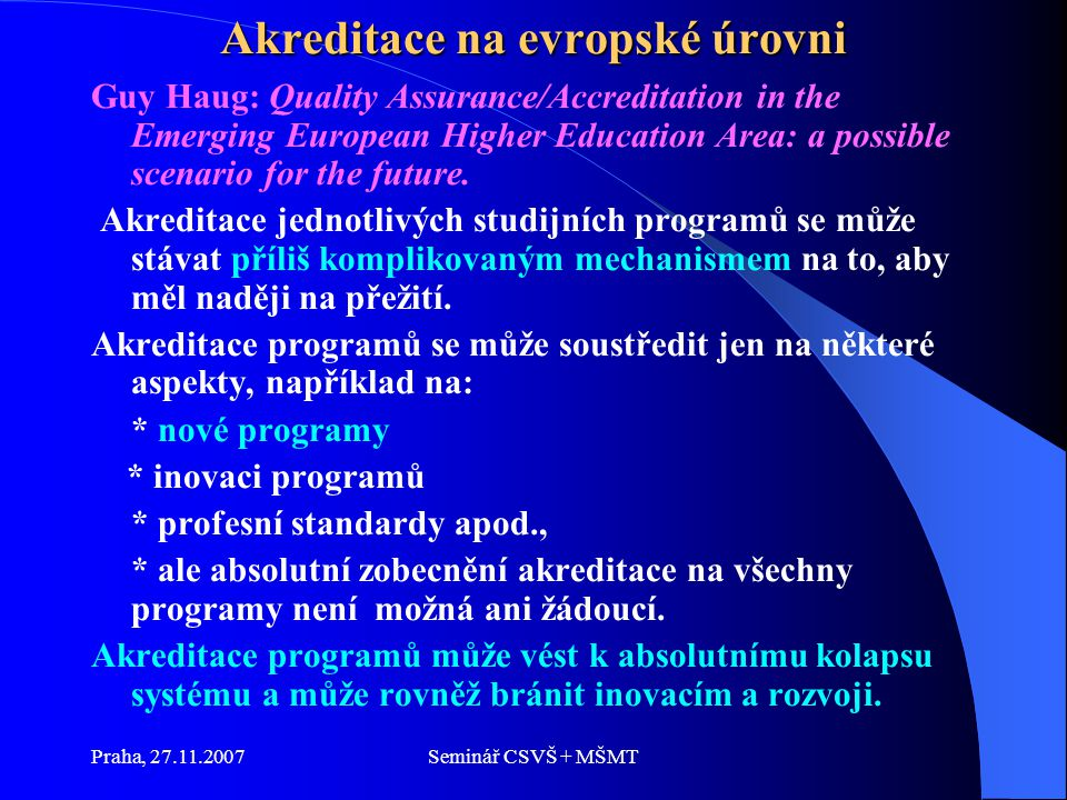 Praha, 27.11.2007Seminář CSVŠ + MŠMT Akreditace na evropské úrovni Guy Haug: Quality Assurance/Accreditation in the Emerging European Higher Education Area: a possible scenario for the future.