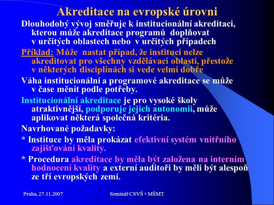Praha, 27.11.2007Seminář CSVŠ + MŠMT Akreditace na evropské úrovni Dlouhodobý vývoj směřuje k institucionální akreditaci, kterou může akreditace programů doplňovat v určitých oblastech nebo v určitých případech Příklad: Může nastat případ, že instituci nelze akreditovat pro všechny vzdělávací oblasti, přestože v některých disciplínách si vede velmi dobře Váha institucionální a programové akreditace se může v čase měnit podle potřeby.