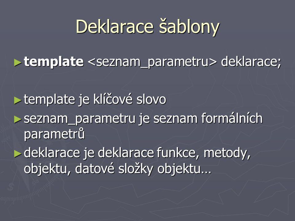 Deklarace šablony ► template deklarace; ► template je klíčové slovo ► seznam_parametru je seznam formálních parametrů ► deklarace je deklarace funkce, metody, objektu, datové složky objektu…