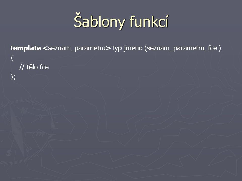 Šablony funkcí template typ jmeno (seznam_parametru_fce ) { // tělo fce };
