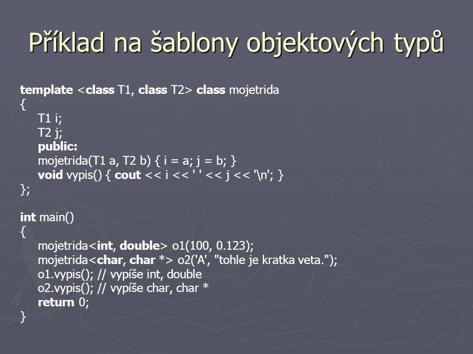 Příklad na šablony objektových typů template class mojetrida { T1 i; T2 j; public: mojetrida(T1 a, T2 b) { i = a; j = b; } void vypis() { cout << i << << j << \n ; } }; int main() { mojetrida o1(100, 0.123); mojetrida o2( A , tohle je kratka veta. ); o1.vypis(); // vypíše int, double o2.vypis(); // vypíše char, char * return 0; }