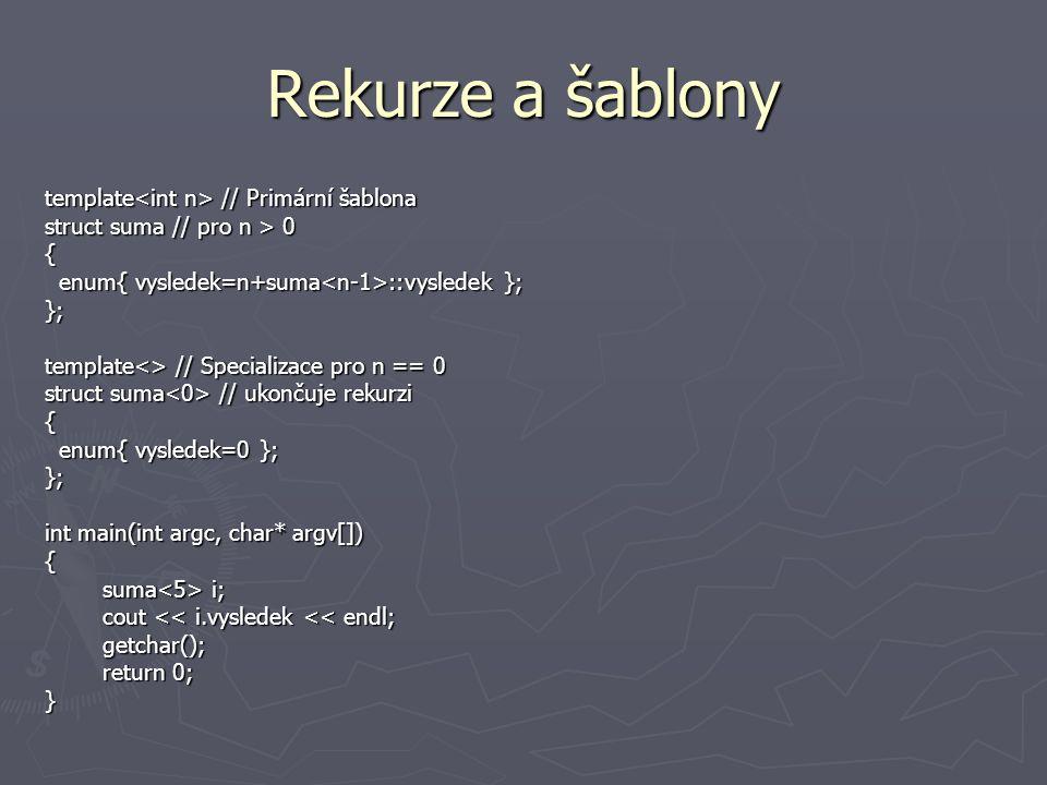 Rekurze a šablony template // Primární šablona struct suma // pro n > 0 { enum{ vysledek=n+suma ::vysledek }; enum{ vysledek=n+suma ::vysledek };}; template<> // Specializace pro n == 0 struct suma // ukončuje rekurzi { enum{ vysledek=0 }; enum{ vysledek=0 };}; int main(int argc, char* argv[]) { suma i; suma i; cout << i.vysledek << endl; cout << i.vysledek << endl; getchar(); getchar(); return 0; return 0;}