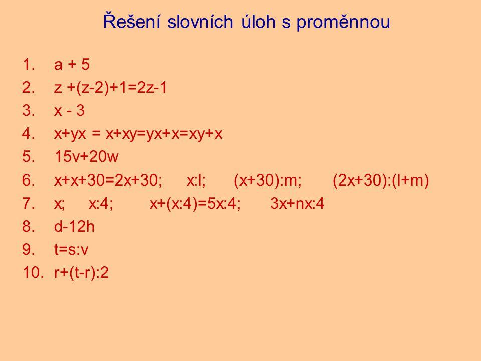 Řešení slovních úloh s proměnnou 1.a + 5 2.z +(z-2)+1=2z-1 3.x - 3 4.x+yx = x+xy=yx+x=xy+x 5.15v+20w 6.x+x+30=2x+30; x:l; (x+30):m; (2x+30):(l+m) 7.x; x:4; x+(x:4)=5x:4; 3x+nx:4 8.d-12h 9.t=s:v 10.r+(t-r):2