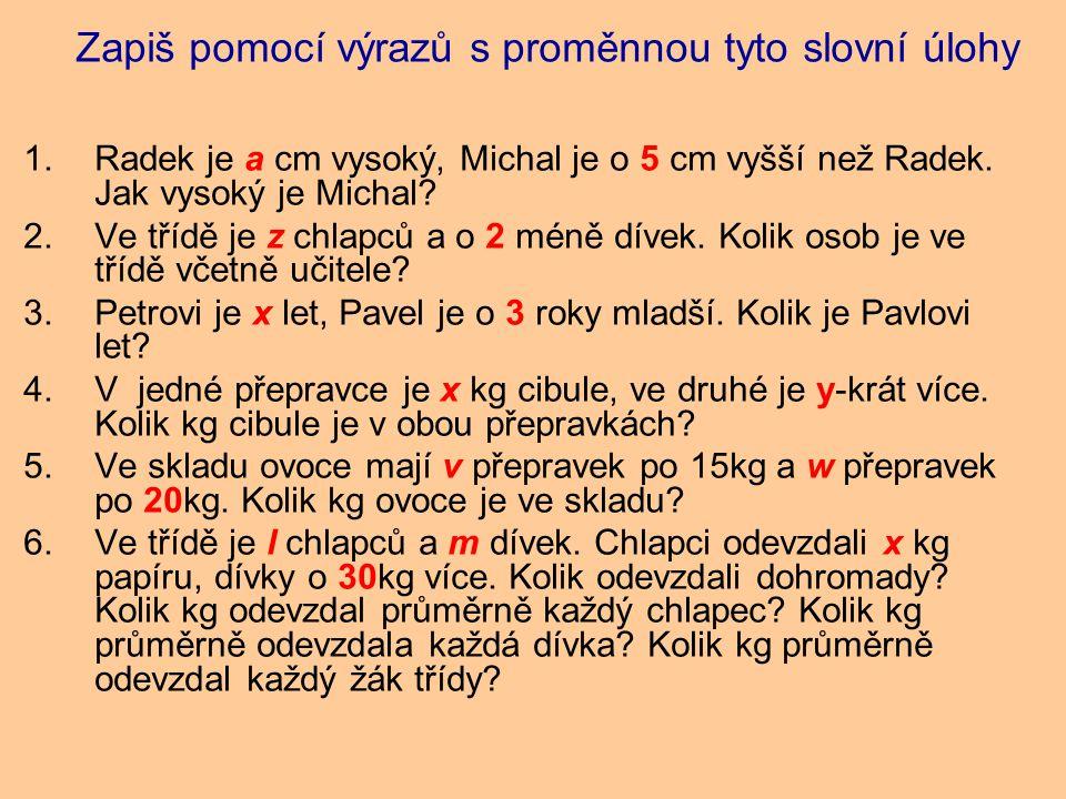 Zapiš pomocí výrazů s proměnnou tyto slovní úlohy 1.Radek je a cm vysoký, Michal je o 5 cm vyšší než Radek.