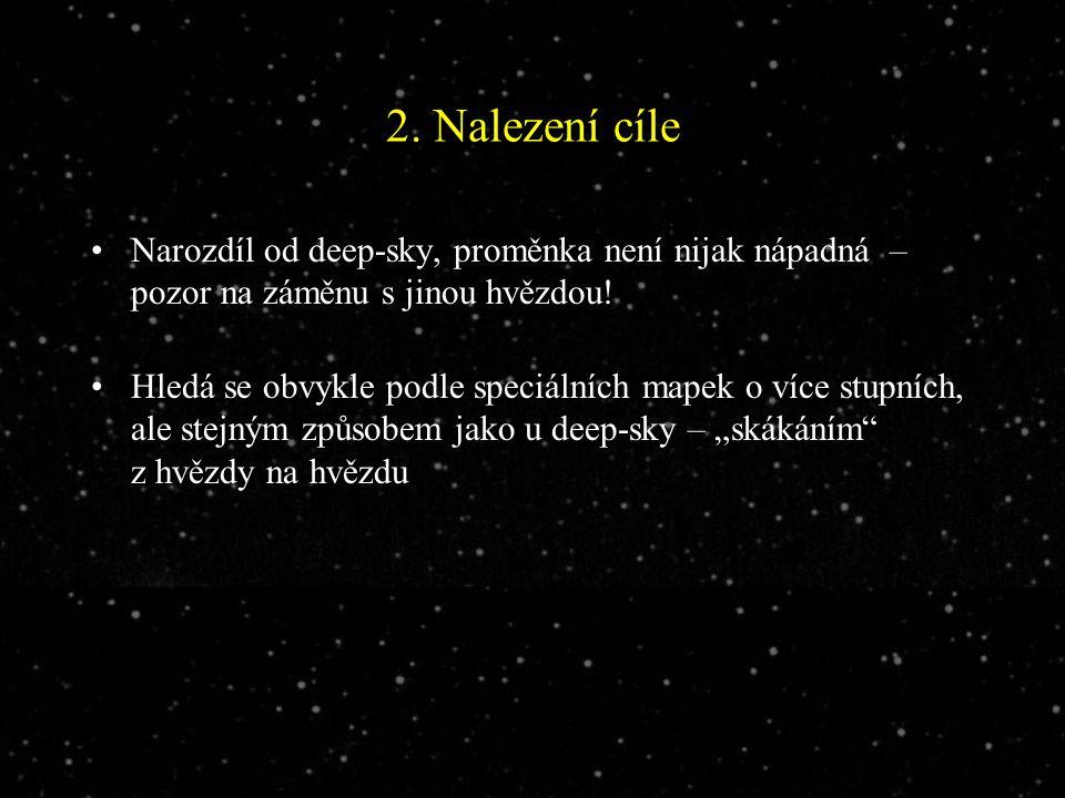 2. Nalezení cíle Narozdíl od deep-sky, proměnka není nijak nápadná – pozor na záměnu s jinou hvězdou! Hledá se obvykle podle speciálních mapek o více