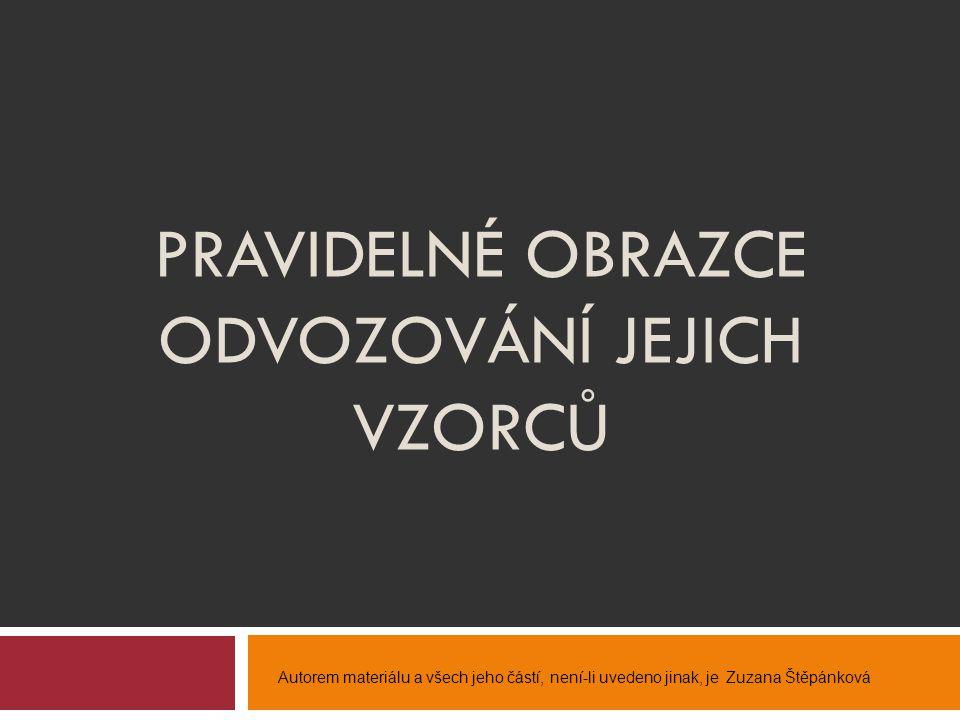 PRAVIDELNÉ OBRAZCE ODVOZOVÁNÍ JEJICH VZORCŮ Autorem materiálu a všech jeho částí, není-li uvedeno jinak, je Zuzana Štěpánková