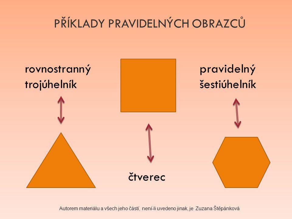 PŘÍKLADY PRAVIDELNÝCH OBRAZCŮ rovnostranný trojúhelník čtverec pravidelný šestiúhelník Autorem materiálu a všech jeho částí, není-li uvedeno jinak, je