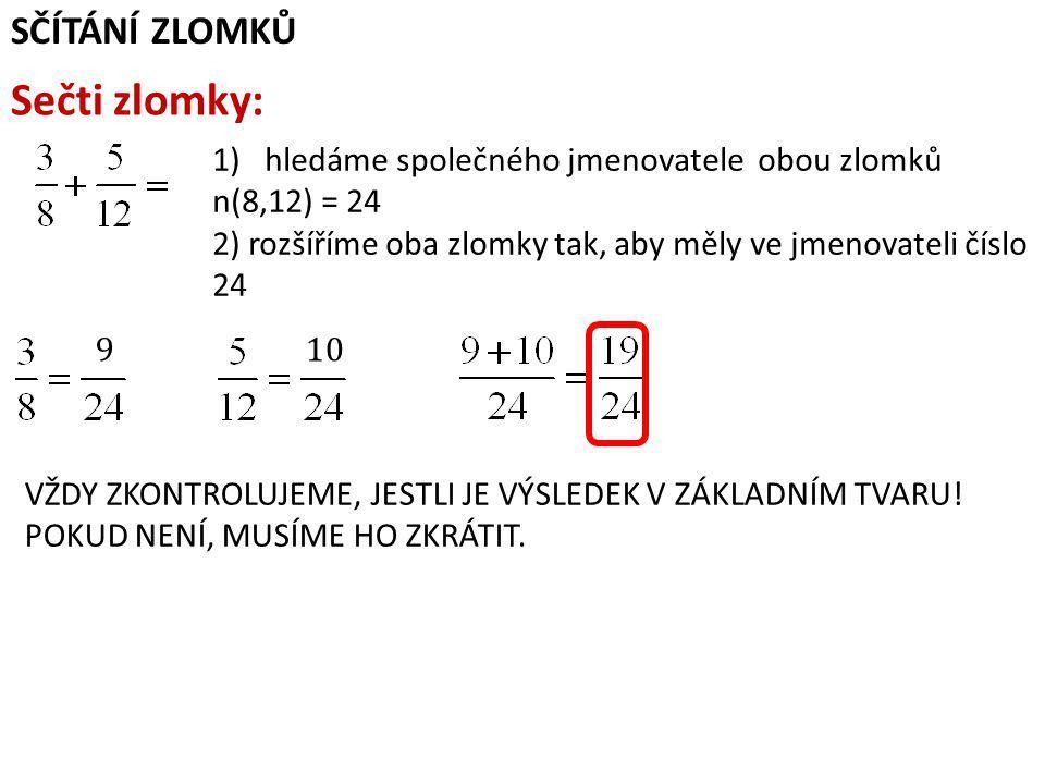 SČÍTÁNÍ ZLOMKŮ Sečti zlomky: 1)hledáme společného jmenovatele obou zlomků n(8,12) = 24 2) rozšíříme oba zlomky tak, aby měly ve jmenovateli číslo 24 910 VŽDY ZKONTROLUJEME, JESTLI JE VÝSLEDEK V ZÁKLADNÍM TVARU.