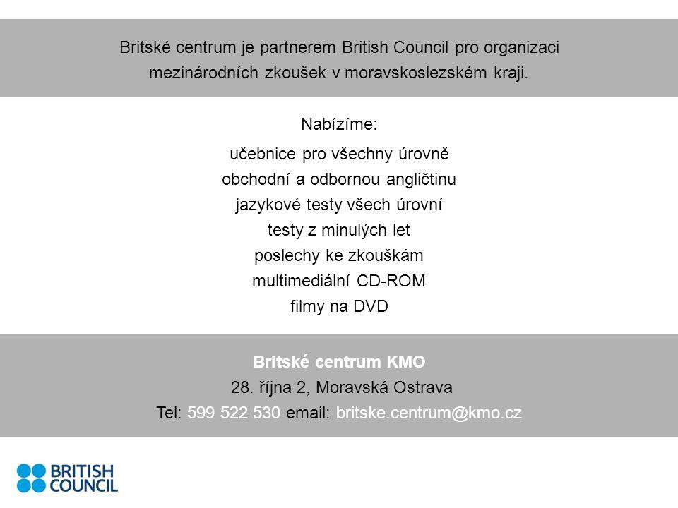 Nabízíme: učebnice pro všechny úrovně obchodní a odbornou angličtinu jazykové testy všech úrovní testy z minulých let poslechy ke zkouškám multimediální CD-ROM filmy na DVD Britské centrum je partnerem British Council pro organizaci mezinárodních zkoušek v moravskoslezském kraji.