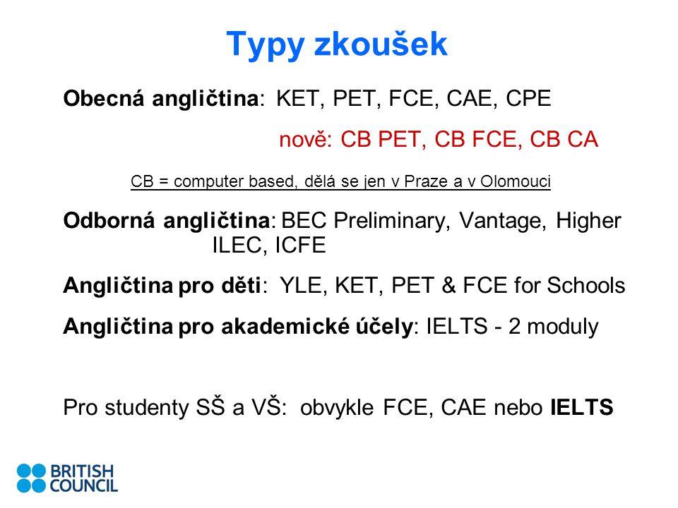 Typy zkoušek Obecná angličtina: KET, PET, FCE, CAE, CPE nově: CB PET, CB FCE, CB CA CB = computer based, dělá se jen v Praze a v Olomouci Odborná angličtina: BEC Preliminary, Vantage, Higher ILEC, ICFE Angličtina pro děti: YLE, KET, PET & FCE for Schools Angličtina pro akademické účely: IELTS - 2 moduly Pro studenty SŠ a VŠ: obvykle FCE, CAE nebo IELTS