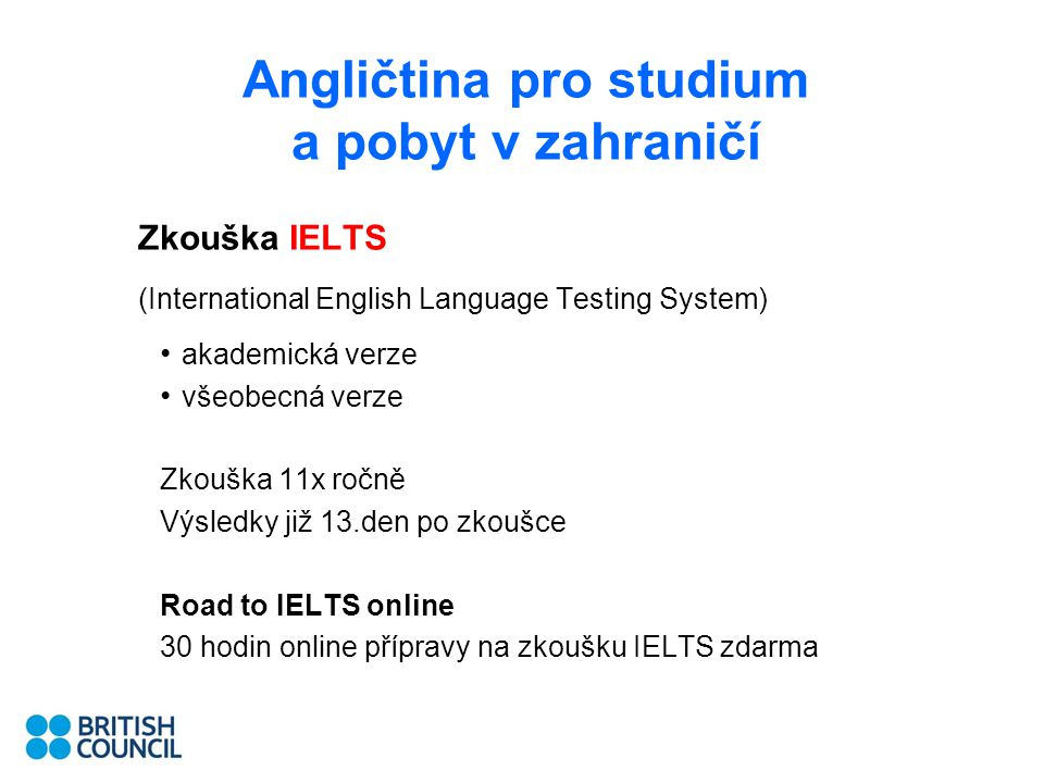Angličtina pro studium a pobyt v zahraničí Zkouška IELTS (International English Language Testing System) akademická verze všeobecná verze Zkouška 11x