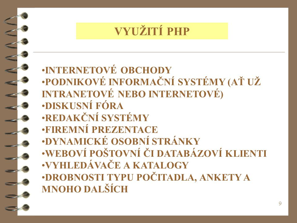 9 VYUŽITÍ PHP INTERNETOVÉ OBCHODY PODNIKOVÉ INFORMAČNÍ SYSTÉMY (AŤ UŽ INTRANETOVÉ NEBO INTERNETOVÉ) DISKUSNÍ FÓRA REDAKČNÍ SYSTÉMY FIREMNÍ PREZENTACE