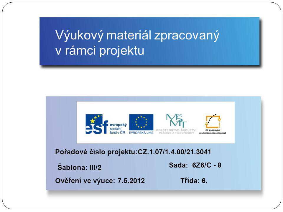 Výukový materiál zpracovaný v rámci projektu Pořadové číslo projektu:CZ.1.07/1.4.00/21.3041 Šablona: III/2 Ověření ve výuce: 7.5.2012 Sada: 6Z6/C - 8 Třída: 6.
