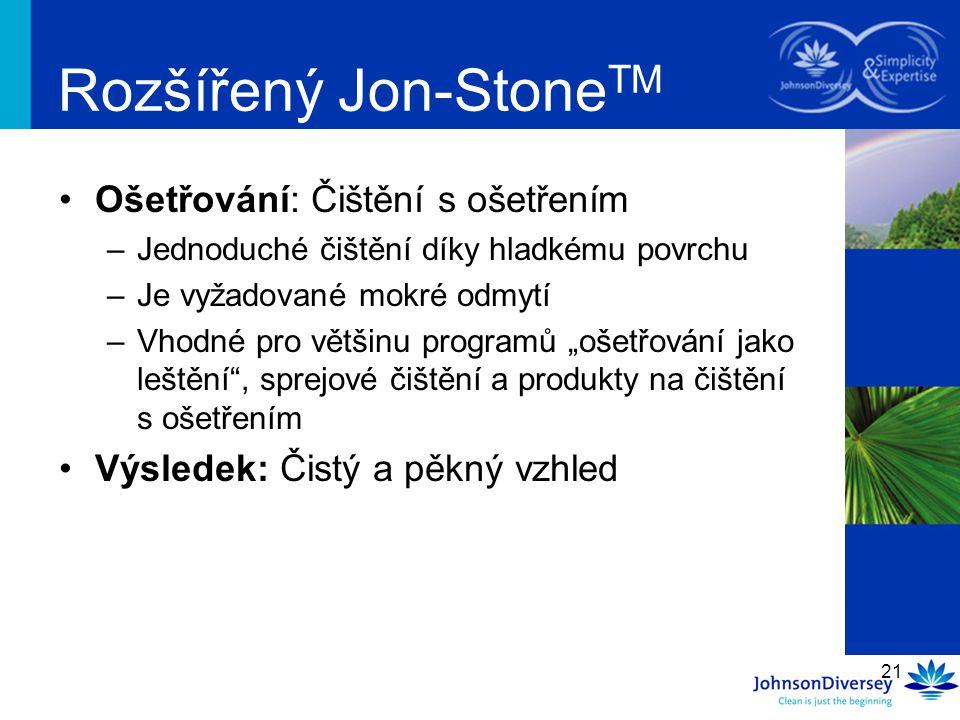 21 Rozšířený Jon-Stone TM Ošetřování: Čištění s ošetřením –Jednoduché čištění díky hladkému povrchu –Je vyžadované mokré odmytí –Vhodné pro většinu pr