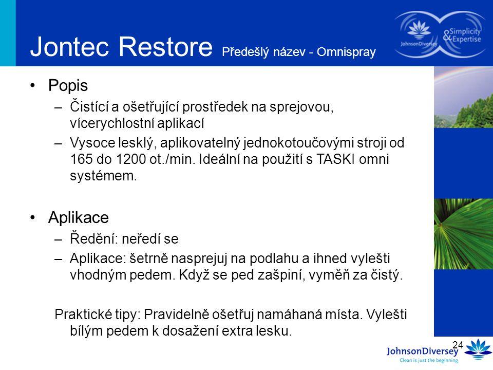 24 Jontec Restore Předešlý název - Omnispray Popis –Čistící a ošetřující prostředek na sprejovou, vícerychlostní aplikací –Vysoce lesklý, aplikovateln