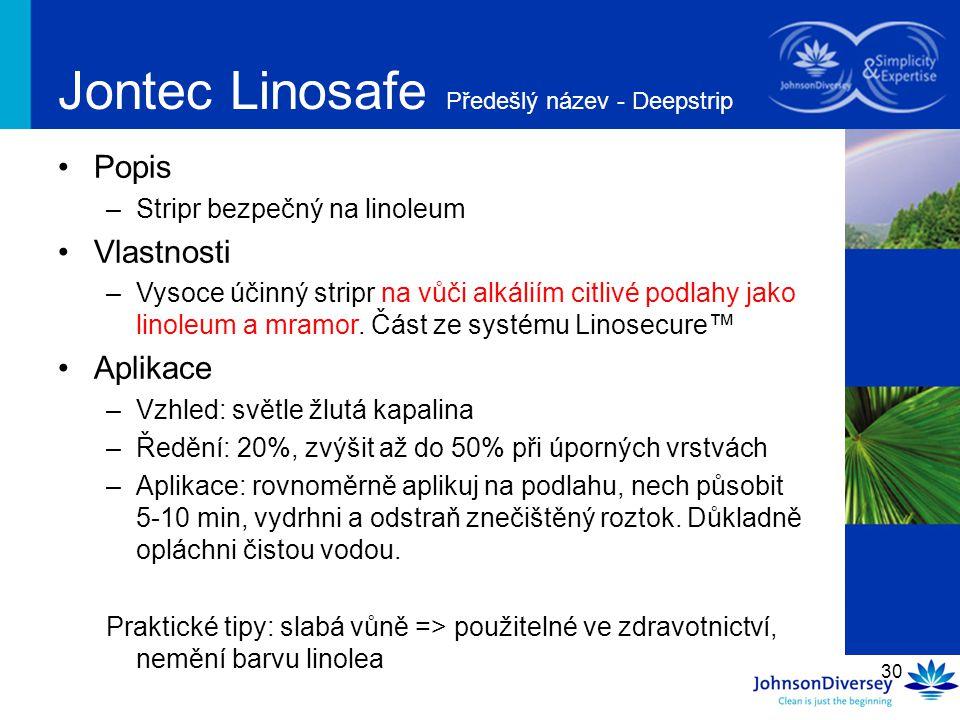30 Jontec Linosafe Předešlý název - Deepstrip Popis –Stripr bezpečný na linoleum Vlastnosti –Vysoce účinný stripr na vůči alkáliím citlivé podlahy jak