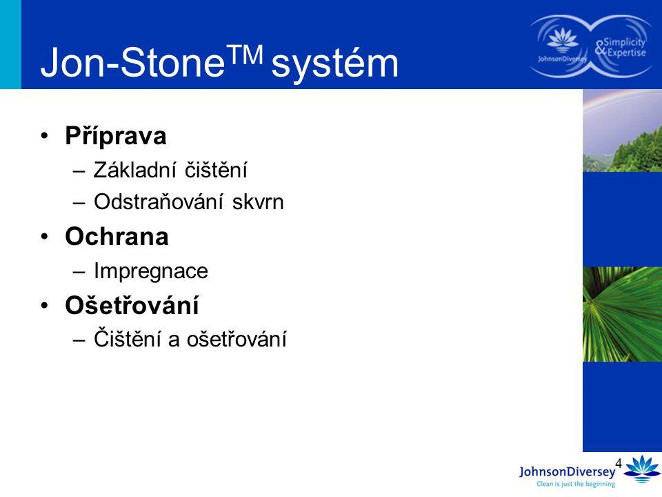 4 Příprava –Základní čištění –Odstraňování skvrn Ochrana –Impregnace Ošetřování –Čištění a ošetřování Jon-Stone TM systém