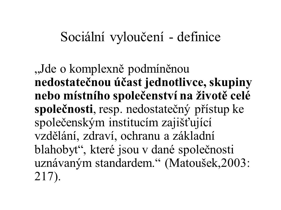 """Definice - EU """"Proces (případně stav), který určité jednotlivce, rodiny, případně skupiny, či celá lokální společenství (komunity) omezuje v přístupu ke zdrojům, které jsou potřebné pro participaci na sociálním, ekonomickém a politickém životě společnosti"""