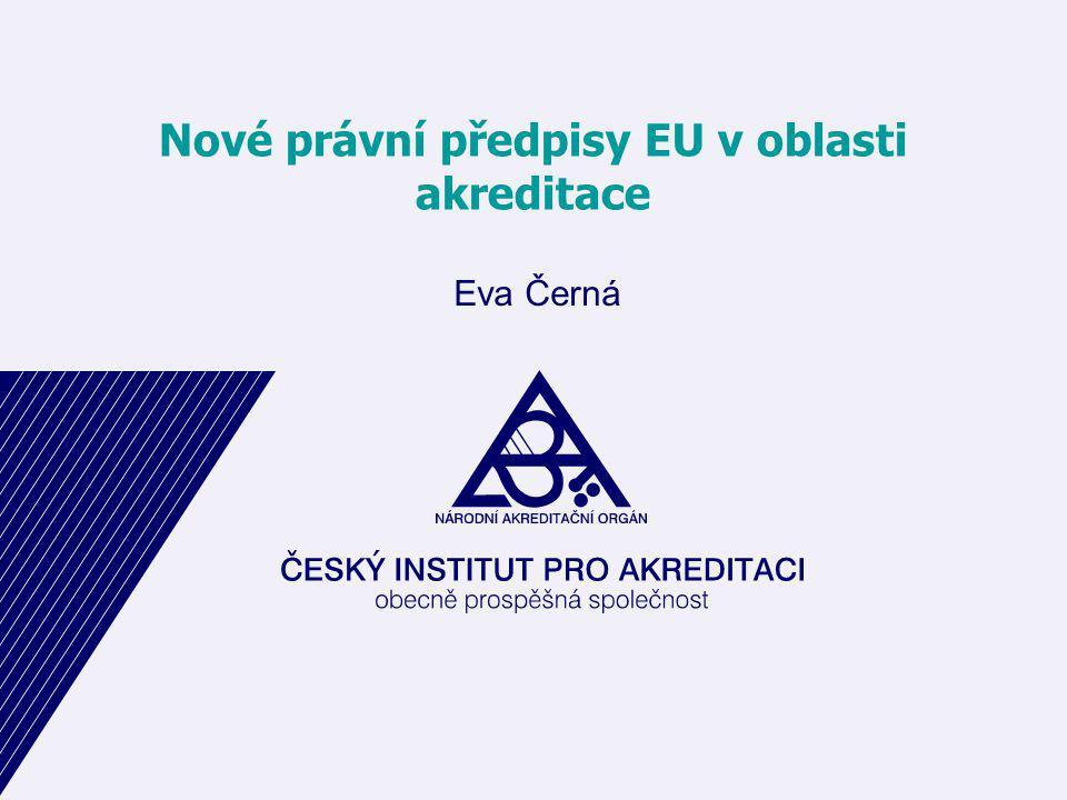 Nové právní předpisy EU v oblasti akreditace Eva Černá