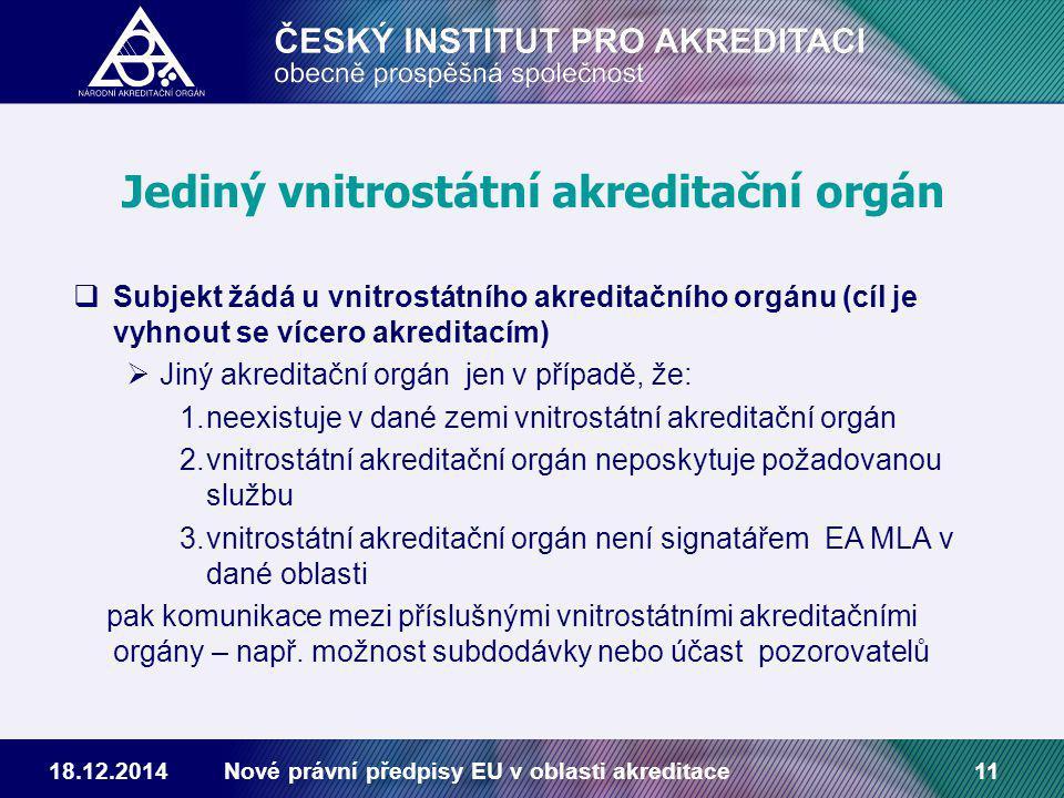 18.12.2014Nové právní předpisy EU v oblasti akreditace11 Jediný vnitrostátní akreditační orgán  Subjekt žádá u vnitrostátního akreditačního orgánu (cíl je vyhnout se vícero akreditacím)  Jiný akreditační orgán jen v případě, že: 1.neexistuje v dané zemi vnitrostátní akreditační orgán 2.vnitrostátní akreditační orgán neposkytuje požadovanou službu 3.vnitrostátní akreditační orgán není signatářem EA MLA v dané oblasti pak komunikace mezi příslušnými vnitrostátními akreditačními orgány – např.