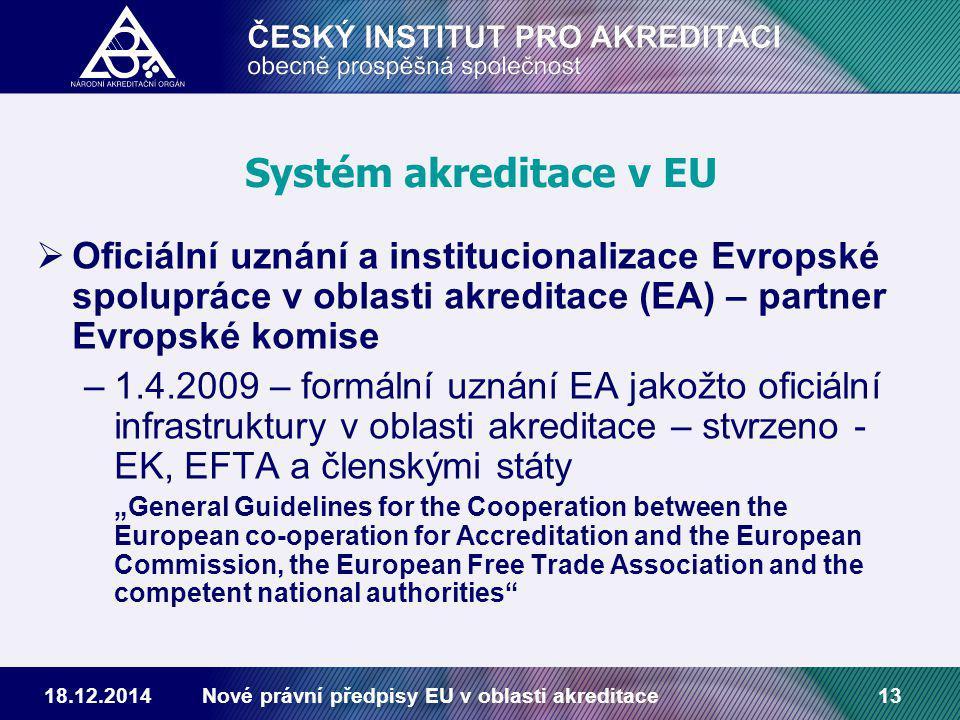 """18.12.2014Nové právní předpisy EU v oblasti akreditace13 Systém akreditace v EU  Oficiální uznání a institucionalizace Evropské spolupráce v oblasti akreditace (EA) – partner Evropské komise –1.4.2009 – formální uznání EA jakožto oficiální infrastruktury v oblasti akreditace – stvrzeno - EK, EFTA a členskými státy """"General Guidelines for the Cooperation between the European co-operation for Accreditation and the European Commission, the European Free Trade Association and the competent national authorities"""