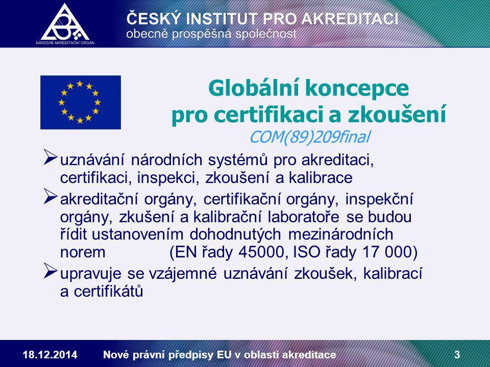 18.12.2014Nové právní předpisy EU v oblasti akreditace3  uznávání národních systémů pro akreditaci, certifikaci, inspekci, zkoušení a kalibrace  akreditační orgány, certifikační orgány, inspekční orgány, zkušení a kalibrační laboratoře se budou řídit ustanovením dohodnutých mezinárodních norem (EN řady 45000, ISO řady 17 000)  upravuje se vzájemné uznávání zkoušek, kalibrací a certifikátů Globální koncepce pro certifikaci a zkoušení COM(89)209final
