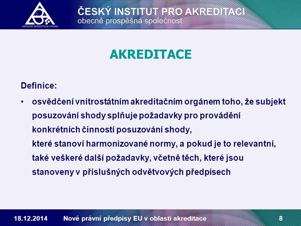 18.12.2014Nové právní předpisy EU v oblasti akreditace8 AKREDITACE Definice: osvědčení vnitrostátním akreditačním orgánem toho, že subjekt posuzování shody splňuje požadavky pro provádění konkrétních činností posuzování shody, které stanoví harmonizované normy, a pokud je to relevantní, také veškeré další požadavky, včetně těch, které jsou stanoveny v příslušných odvětvových předpisech