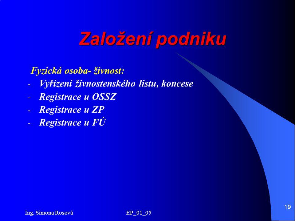 Ing. Simona Rosová EP_01_05 19 Založení podniku Fyzická osoba- živnost: - Vyřízení živnostenského listu, koncese - Registrace u OSSZ - Registrace u ZP