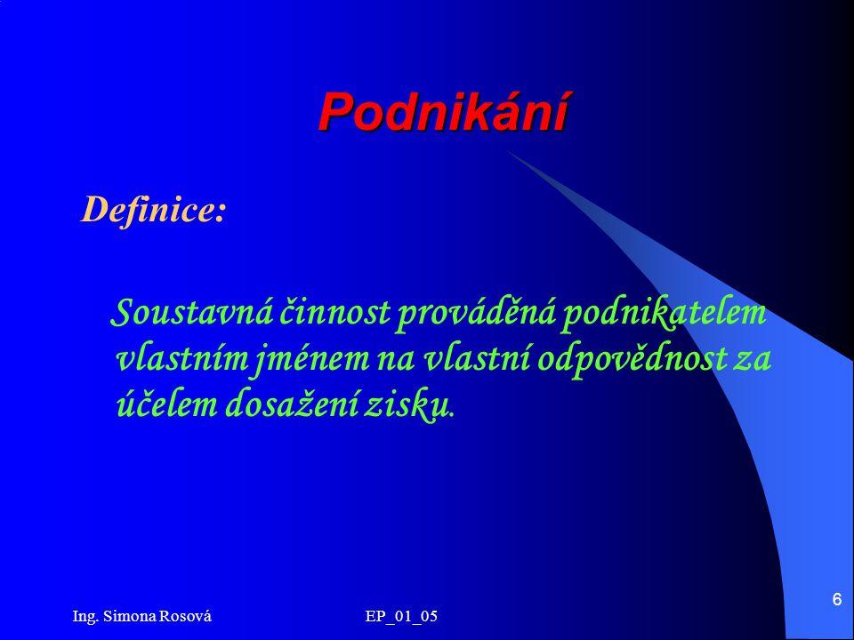Ing. Simona Rosová EP_01_05 6 Podnikání Definice: Soustavná činnost prováděná podnikatelem vlastním jménem na vlastní odpovědnost za účelem dosažení z