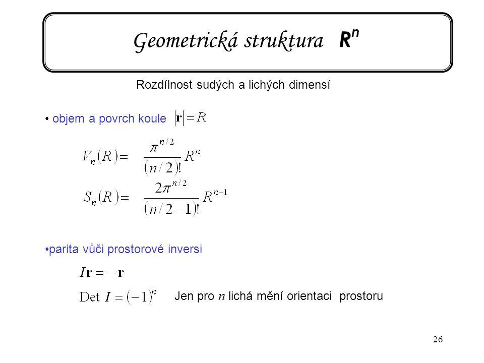 26 Geometrická struktura R n objem a povrch koule parita vůči prostorové inversi Jen pro n lichá mění orientaci prostoru Rozdílnost sudých a lichých d