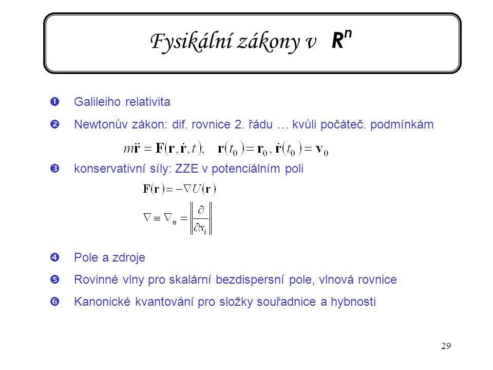 29 Fysikální zákony v R n ŒGalileiho relativita Newtonův zákon: dif. rovnice 2. řádu … kvůli počáteč. podmínkám Žkonservativní síly: ZZE v potenciáln