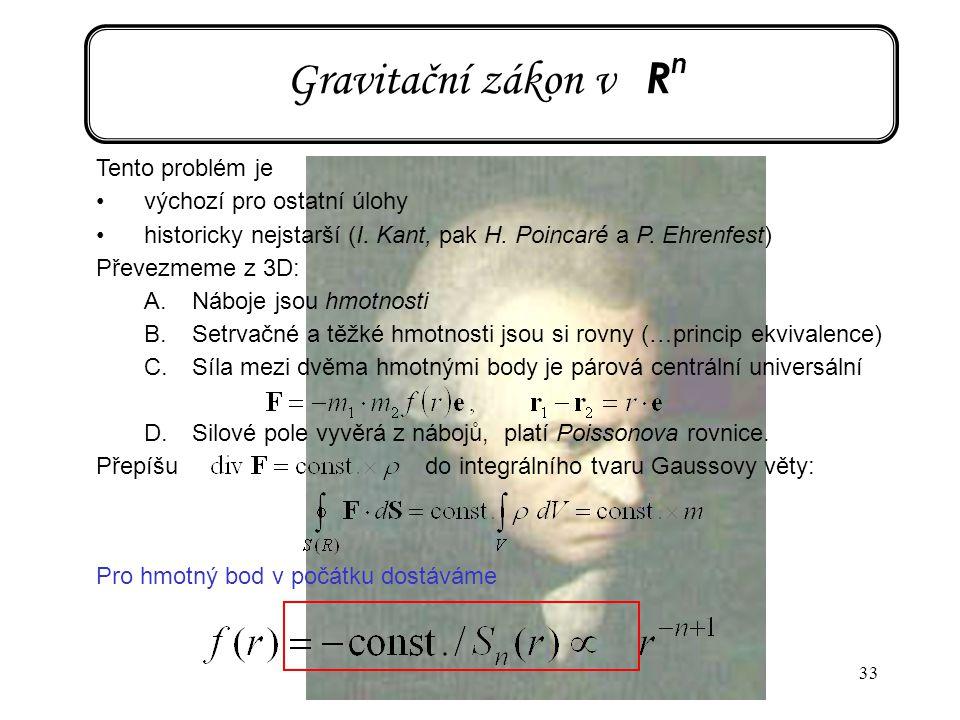 33 Gravitační zákon v R n Tento problém je výchozí pro ostatní úlohy historicky nejstarší (I. Kant, pak H. Poincaré a P. Ehrenfest) Převezmeme z 3D: A