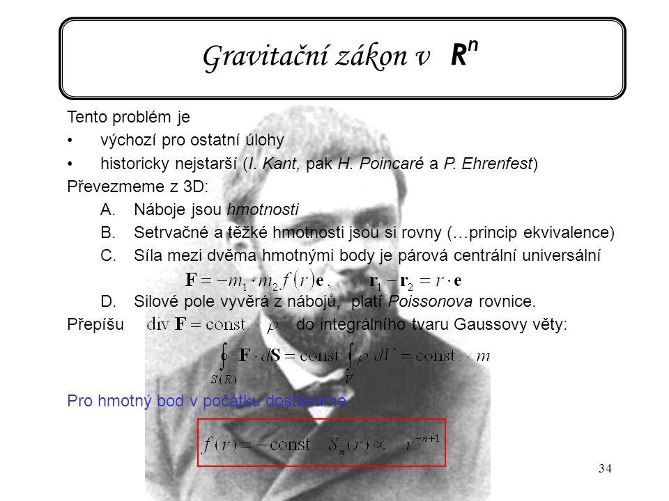 34 Gravitační zákon v R n Tento problém je výchozí pro ostatní úlohy historicky nejstarší (I. Kant, pak H. Poincaré a P. Ehrenfest) Převezmeme z 3D: A