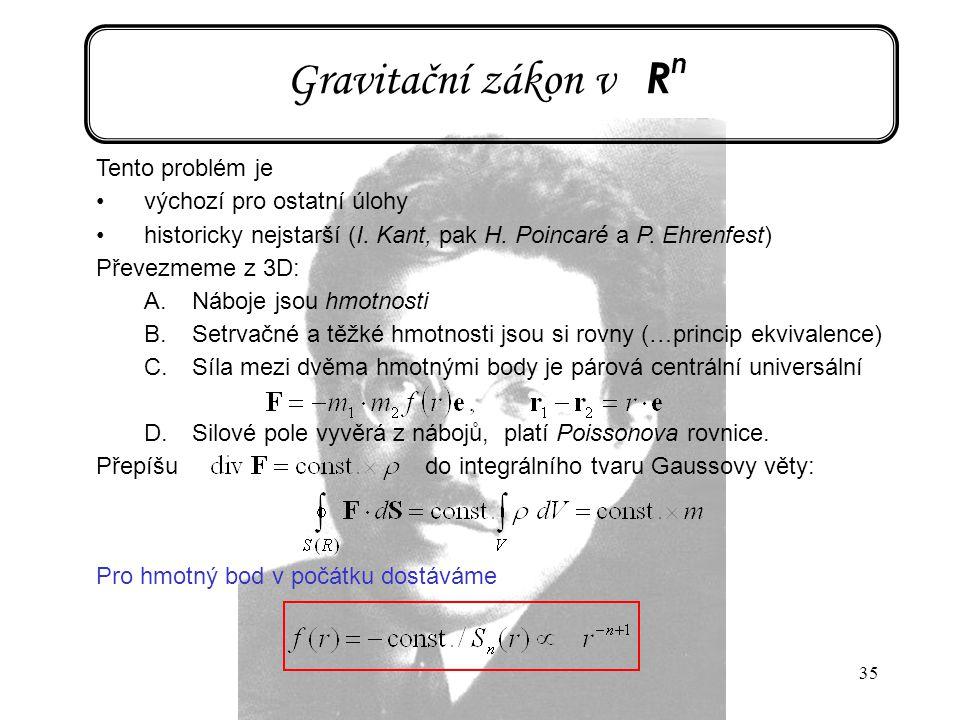 35 Gravitační zákon v R n Tento problém je výchozí pro ostatní úlohy historicky nejstarší (I. Kant, pak H. Poincaré a P. Ehrenfest) Převezmeme z 3D: A