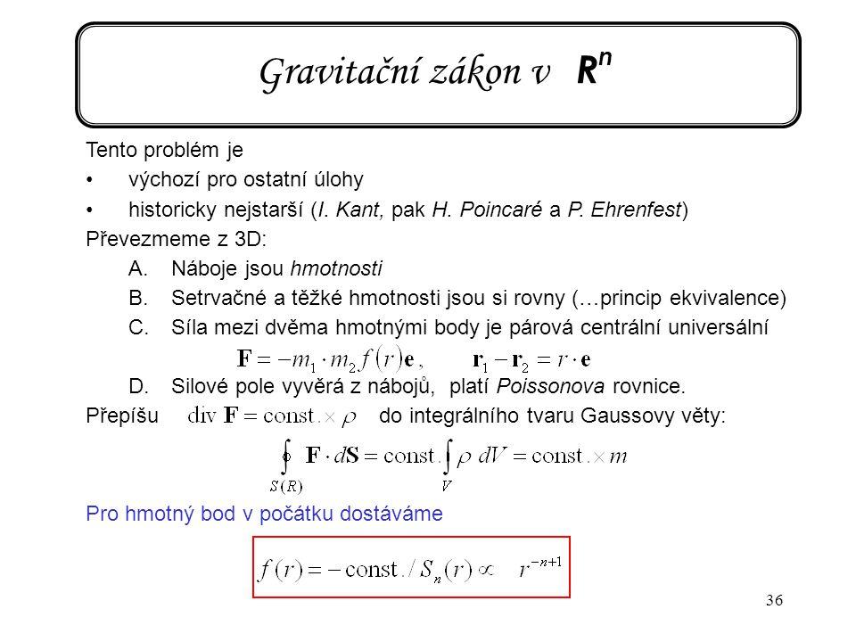 36 Gravitační zákon v R n Tento problém je výchozí pro ostatní úlohy historicky nejstarší (I. Kant, pak H. Poincaré a P. Ehrenfest) Převezmeme z 3D: A