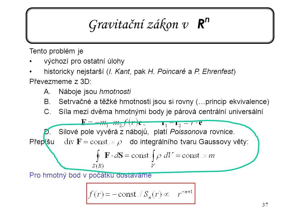 37 Gravitační zákon v R n Tento problém je výchozí pro ostatní úlohy historicky nejstarší (I. Kant, pak H. Poincaré a P. Ehrenfest) Převezmeme z 3D: A